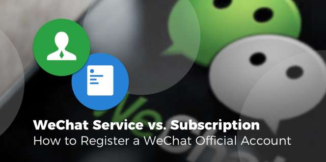 WeChat Service vs. Subscription - How to Regis-ter a WeChat Official Account