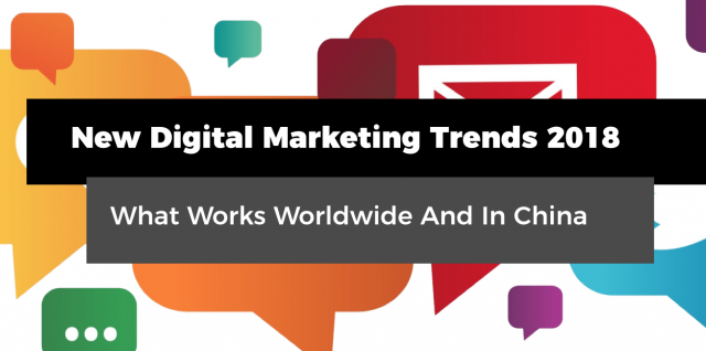 New Digital Marketing Trends 2018 - What Works Worldwide And In China